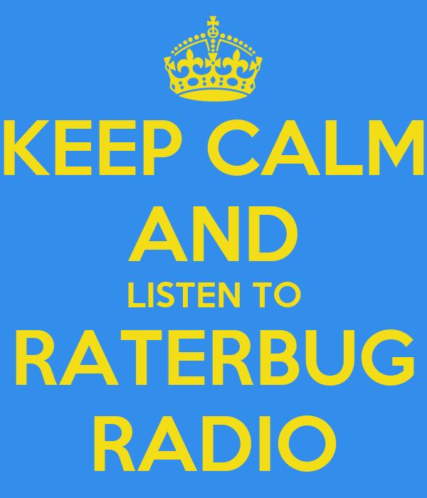 KEEP CALM AND LISTEN TO RATERBUG RADIO