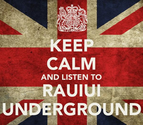 KEEP CALM AND LISTEN TO RAUIUI UNDERGROUND