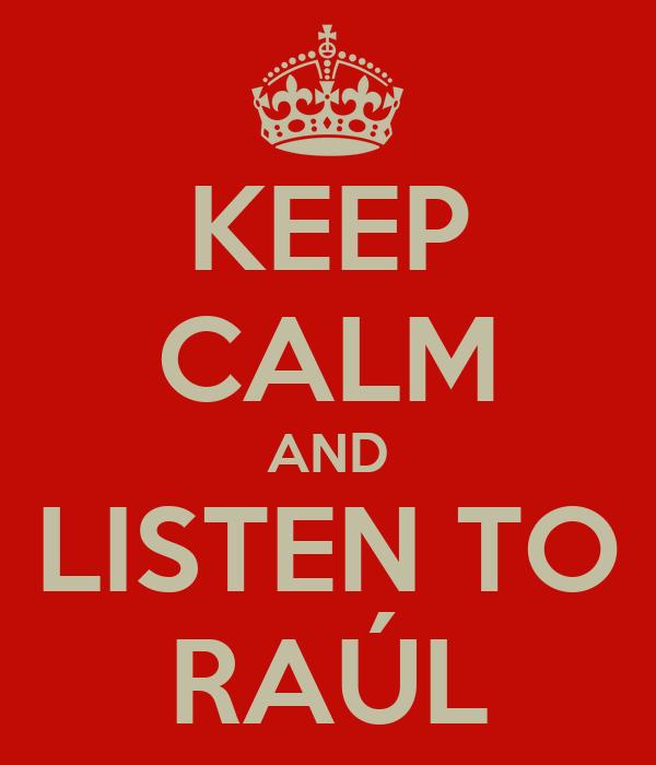 KEEP CALM AND LISTEN TO RAÚL