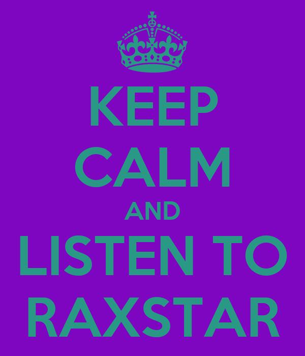 KEEP CALM AND LISTEN TO RAXSTAR