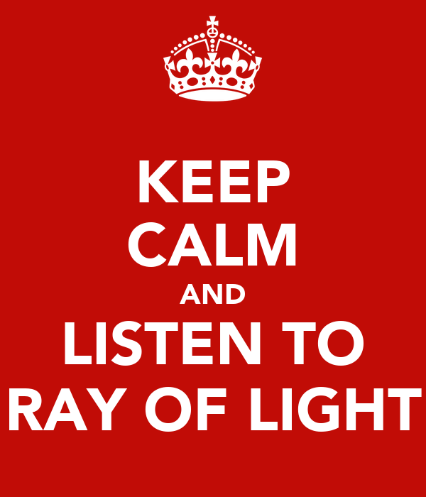 KEEP CALM AND LISTEN TO RAY OF LIGHT