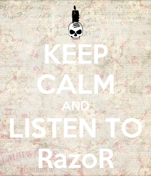 KEEP CALM AND LISTEN TO RazoR