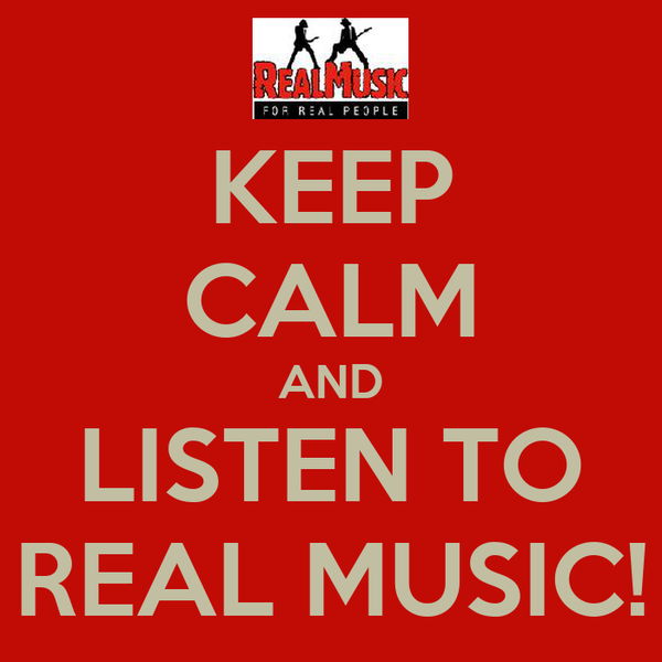 KEEP CALM AND LISTEN TO REAL MUSIC!