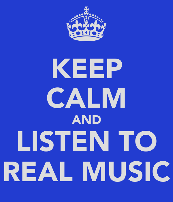 KEEP CALM AND LISTEN TO REAL MUSIC