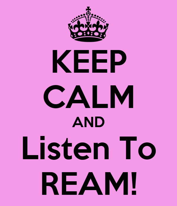 KEEP CALM AND Listen To REAM!