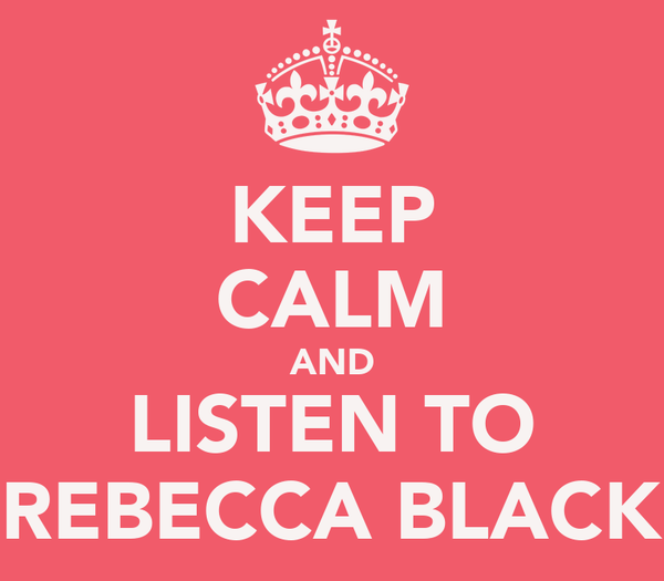 KEEP CALM AND LISTEN TO REBECCA BLACK