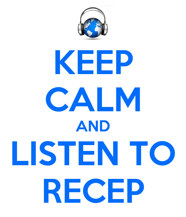 KEEP CALM AND LISTEN TO RECEP