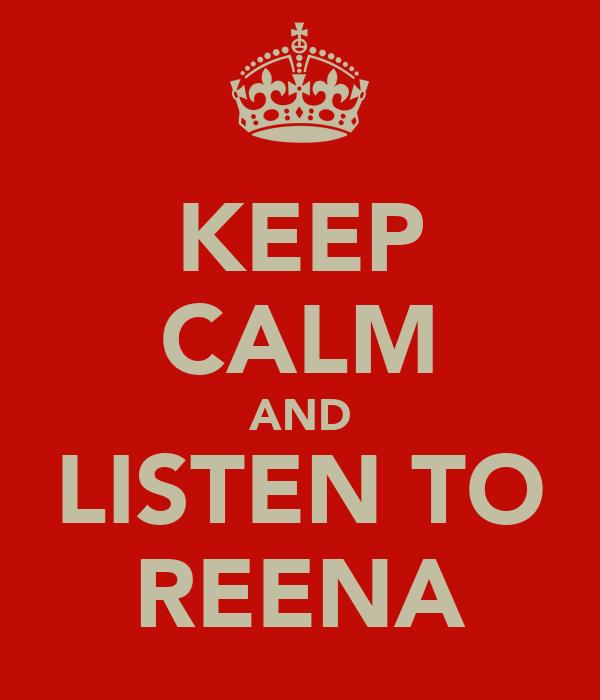 KEEP CALM AND LISTEN TO REENA