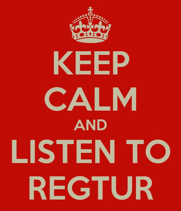 KEEP CALM AND LISTEN TO REGTUR