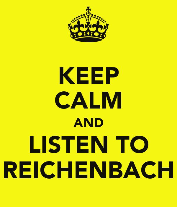 KEEP CALM AND LISTEN TO REICHENBACH