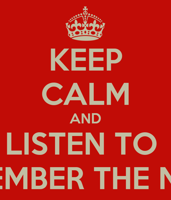 KEEP CALM AND LISTEN TO  REMEMBER THE NAME