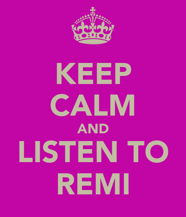 KEEP CALM AND LISTEN TO REMI