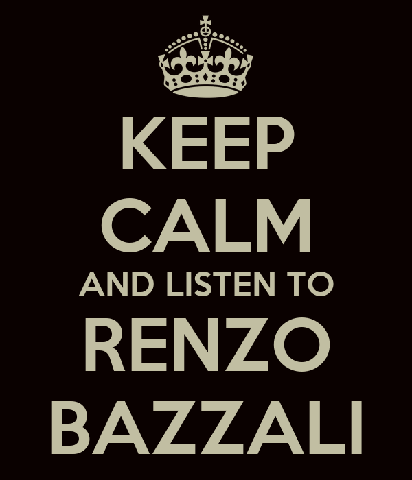 KEEP CALM AND LISTEN TO RENZO BAZZALI