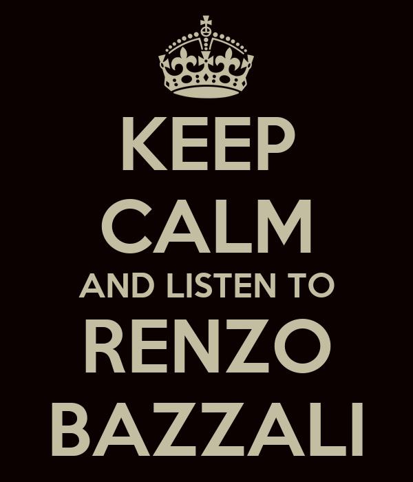 KEEP CALM AND LISTEN TO RENZO BAZZALI
