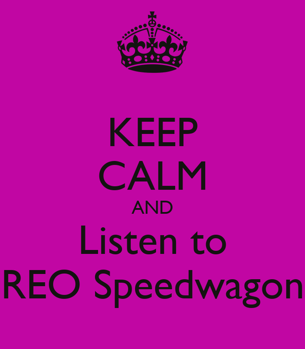 KEEP CALM AND Listen to REO Speedwagon