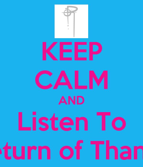 KEEP CALM AND Listen To Return of Thanks