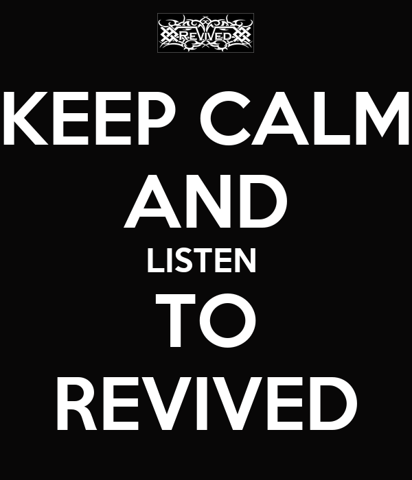 KEEP CALM AND LISTEN  TO REVIVED