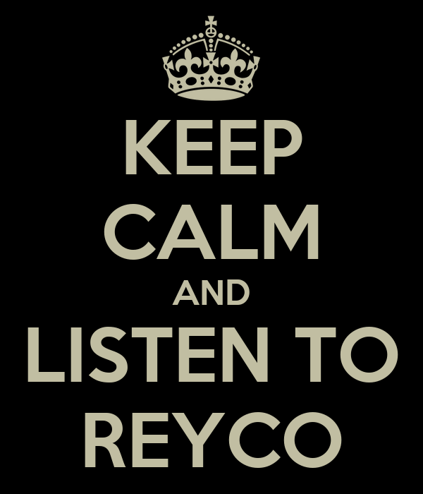 KEEP CALM AND LISTEN TO REYCO
