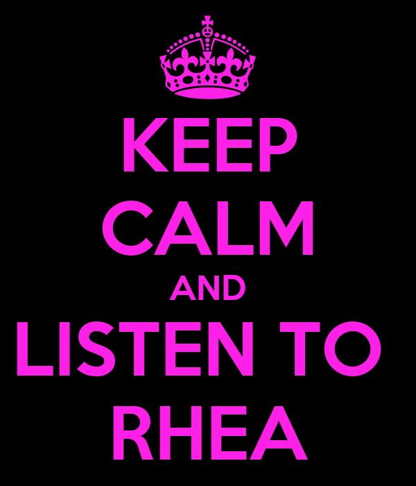 KEEP CALM AND LISTEN TO  RHEA