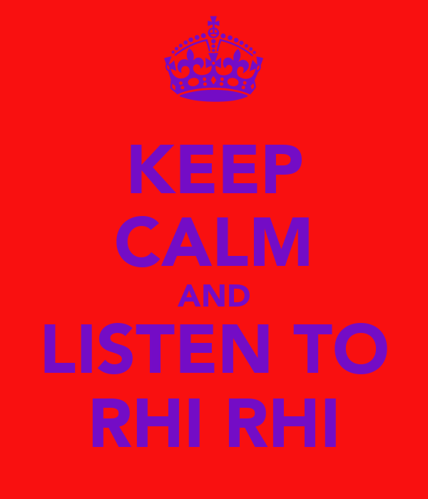 KEEP CALM AND LISTEN TO RHI RHI