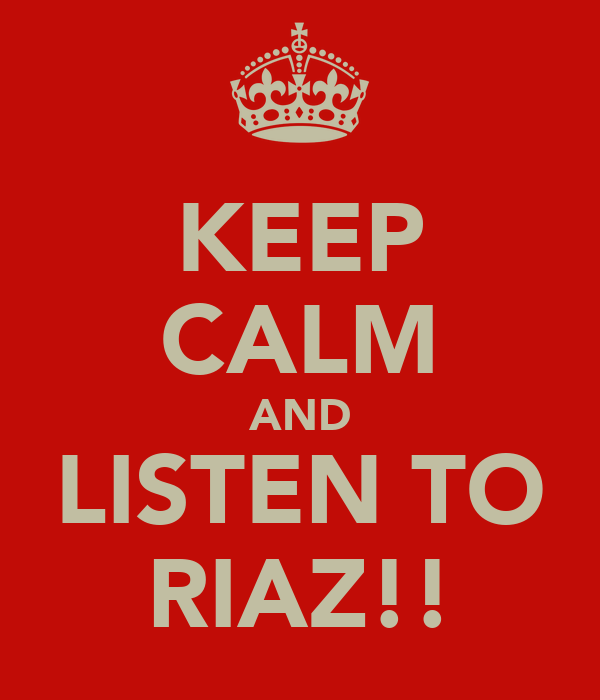 KEEP CALM AND LISTEN TO RIAZ!!