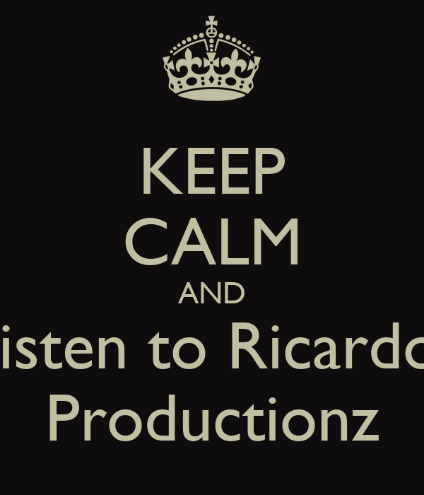 KEEP CALM AND Listen to Ricardo  Productionz