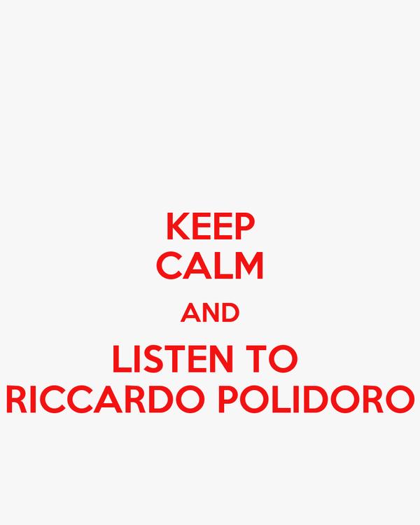 KEEP CALM AND LISTEN TO  RICCARDO POLIDORO