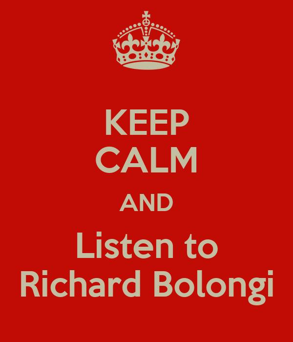 KEEP CALM AND Listen to Richard Bolongi