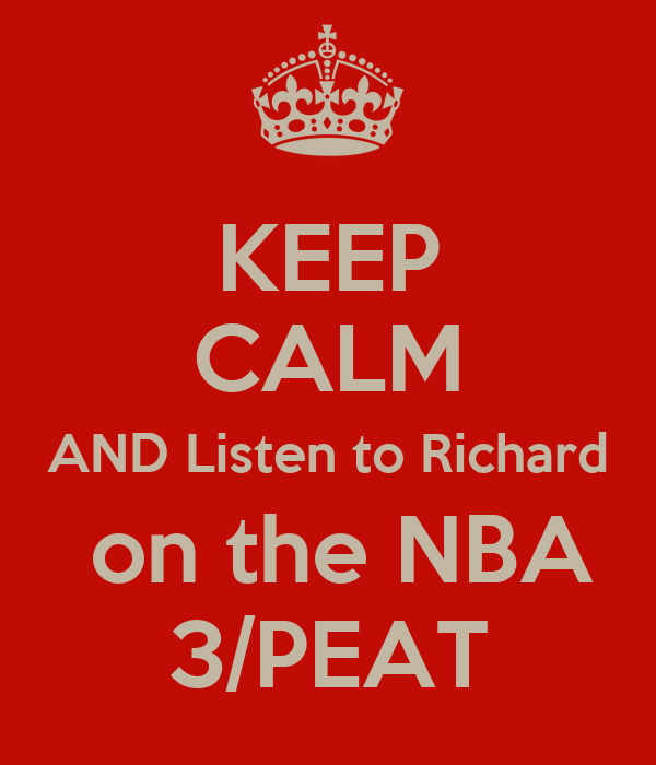 KEEP CALM AND Listen to Richard  on the NBA 3/PEAT