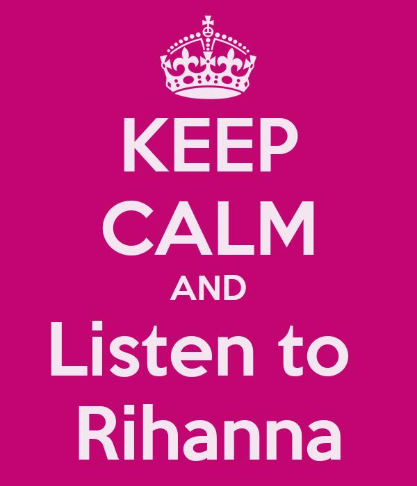 KEEP CALM AND Listen to  Rihanna