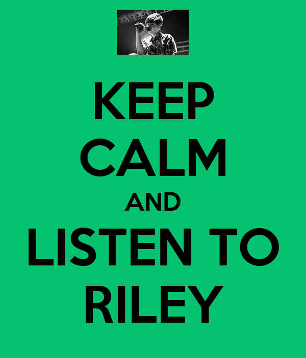 KEEP CALM AND LISTEN TO RILEY