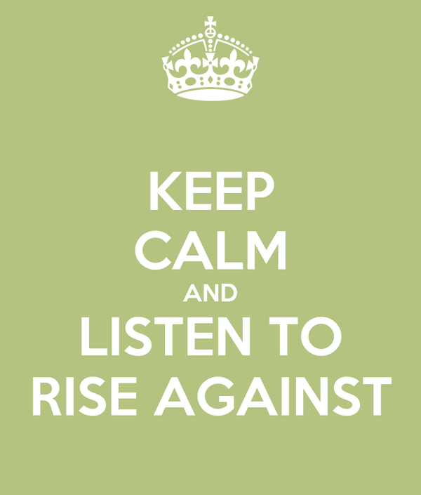 KEEP CALM AND LISTEN TO RISE AGAINST