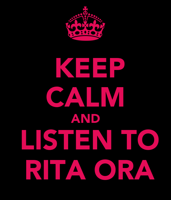 KEEP CALM AND  LISTEN TO  RITA ORA