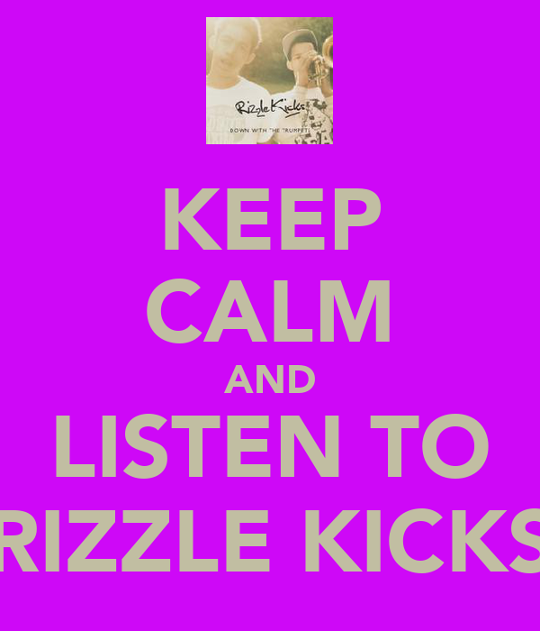 KEEP CALM AND LISTEN TO RIZZLE KICKS