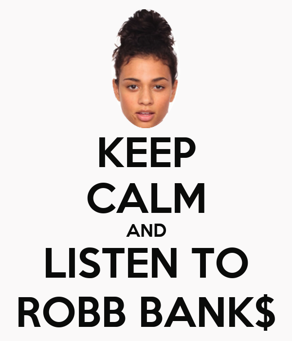 KEEP CALM AND LISTEN TO ROBB BANK$