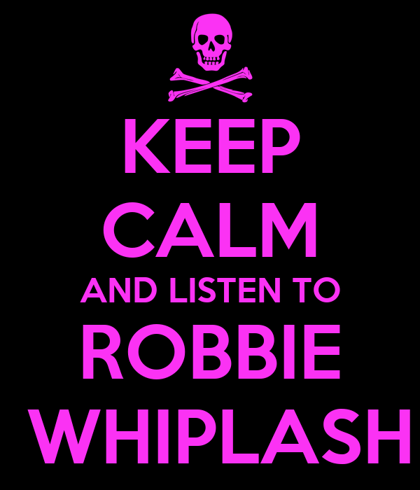 KEEP CALM AND LISTEN TO ROBBIE  WHIPLASH