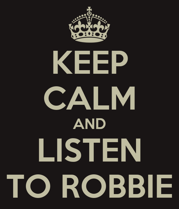 KEEP CALM AND LISTEN TO ROBBIE