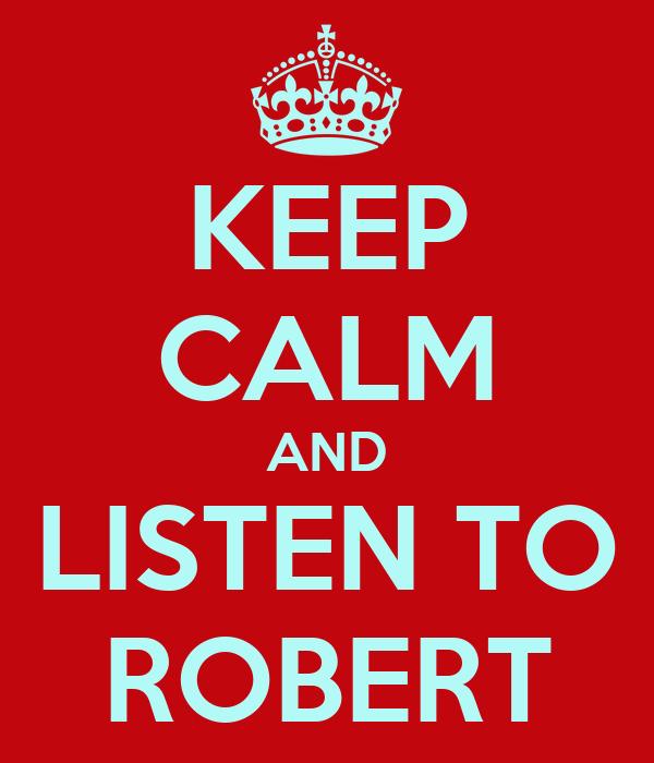 KEEP CALM AND LISTEN TO ROBERT