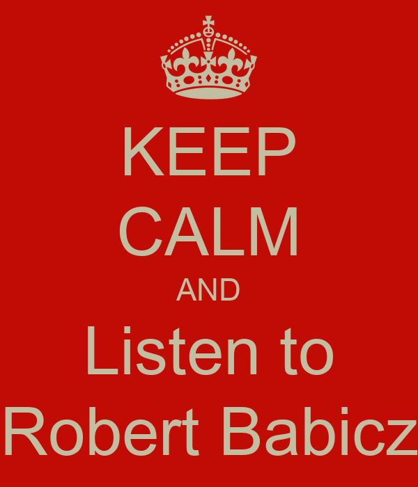 KEEP CALM AND Listen to Robert Babicz
