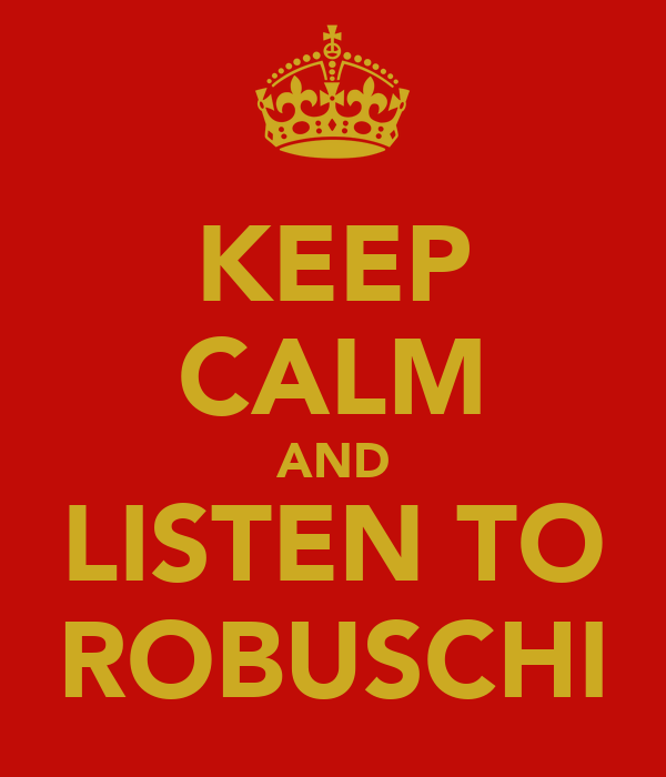 KEEP CALM AND LISTEN TO ROBUSCHI