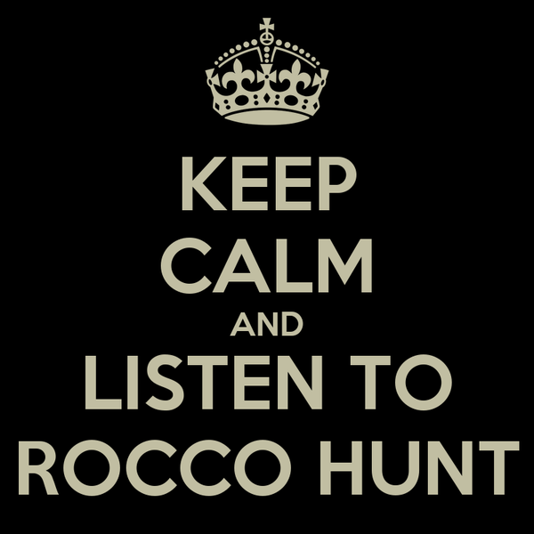 KEEP CALM AND LISTEN TO ROCCO HUNT