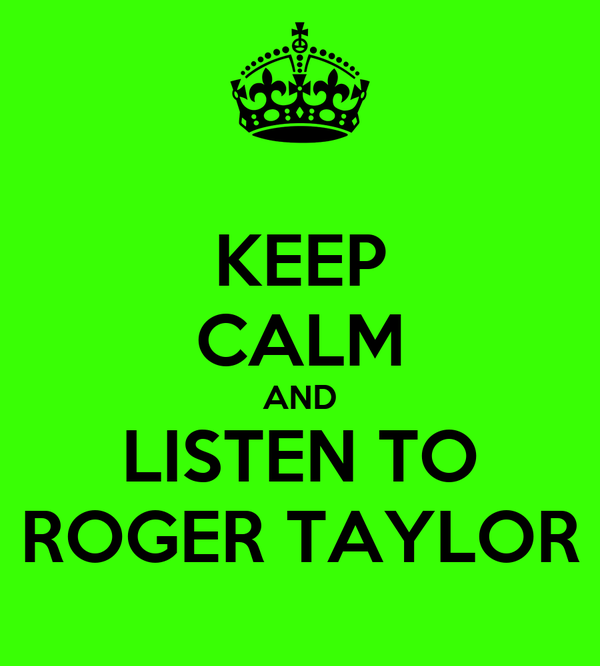KEEP CALM AND LISTEN TO ROGER TAYLOR