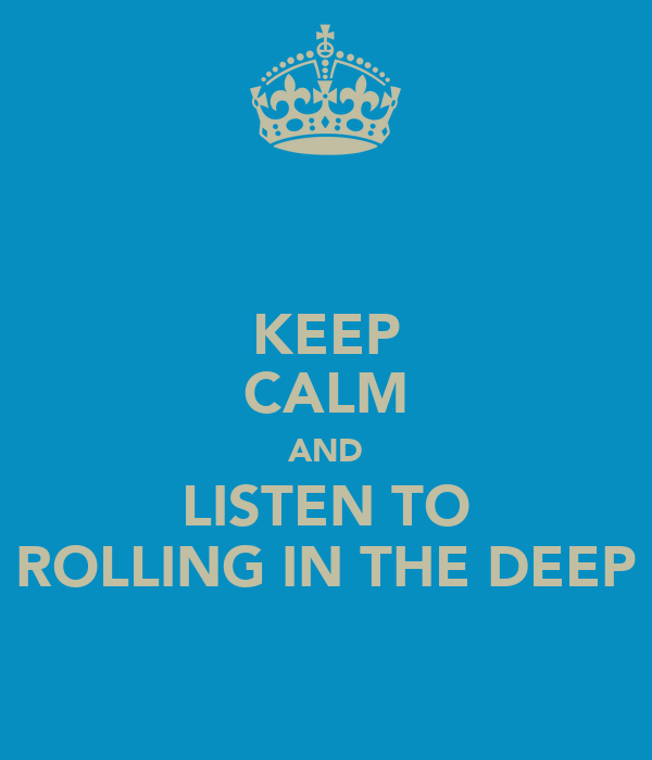 KEEP CALM AND LISTEN TO ROLLING IN THE DEEP