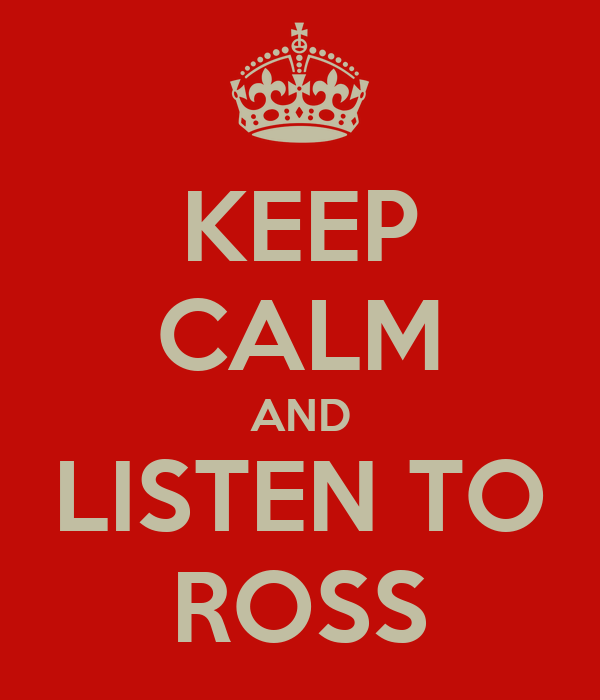 KEEP CALM AND LISTEN TO ROSS