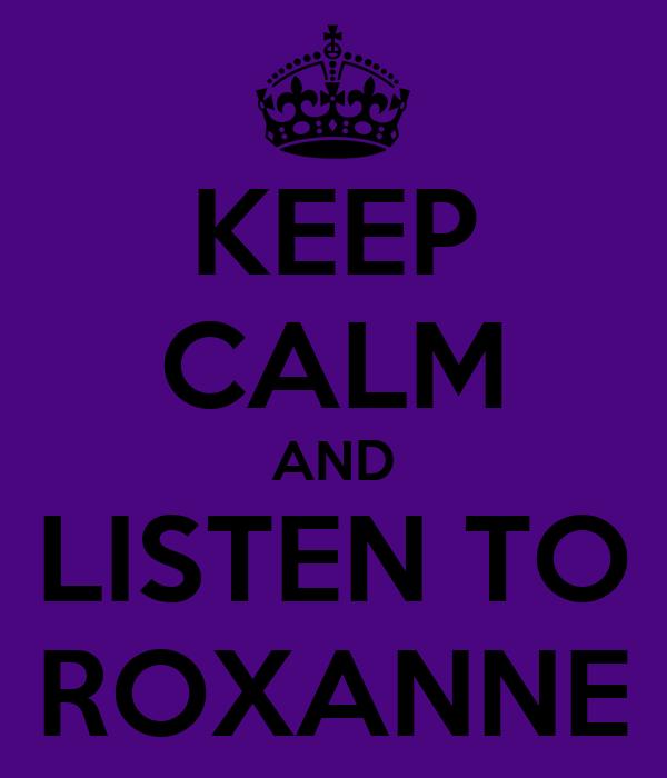 KEEP CALM AND LISTEN TO ROXANNE