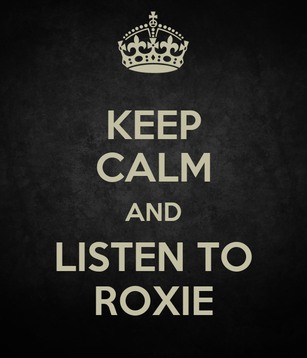 KEEP CALM AND LISTEN TO ROXIE