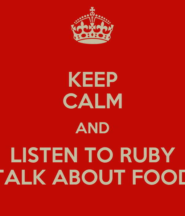 KEEP CALM AND LISTEN TO RUBY TALK ABOUT FOOD