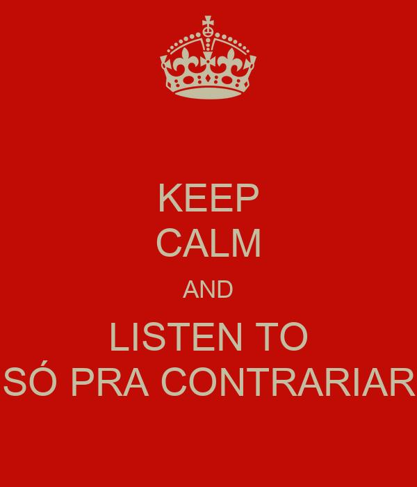 KEEP CALM AND LISTEN TO SÓ PRA CONTRARIAR