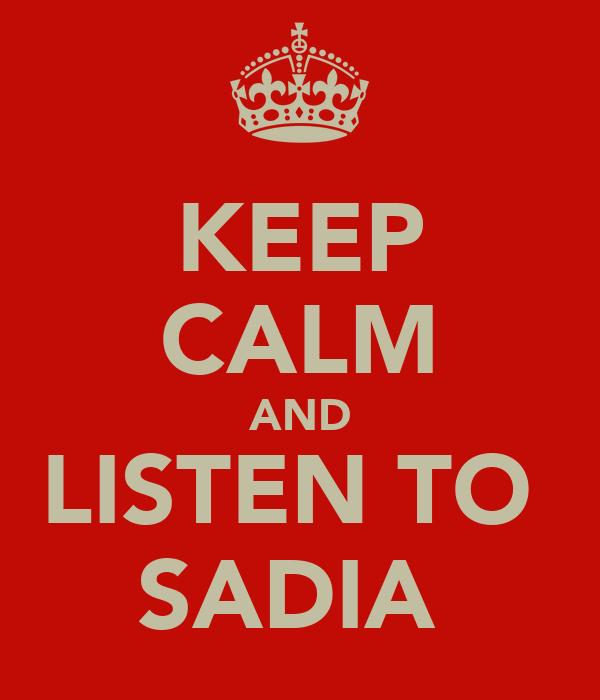 KEEP CALM AND LISTEN TO  SADIA