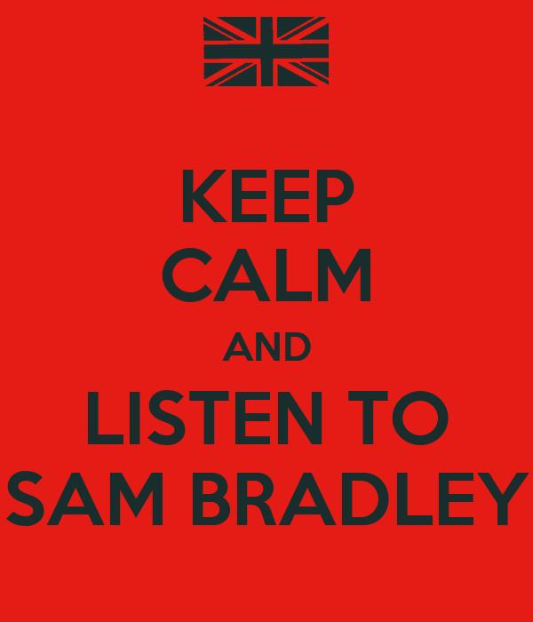 KEEP CALM AND LISTEN TO SAM BRADLEY